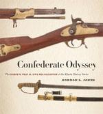 Confederate Odyssey : The George W. Wray Jr. Civil War Collection at the Atlanta History Center - Gordon L. Jones
