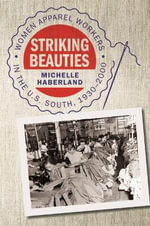 Striking Beauties : Women Apparel Workers in the U.S. South, 1930-2000 - Michelle Haberland