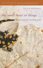 The Small Heart of Things : Being at Home in a Beckoning World - Julian Hoffman