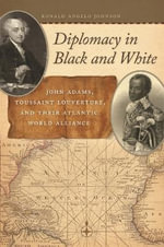 Diplomacy in Black and White : John Adams, Toussaint Louverture, and Their Atlantic World Alliance - Ronald Angelo Johnson