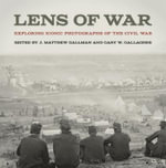 Lens of War : Exploring Iconic Photographs of the Civil War