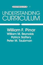 Understanding Curriculum : An Introduction to the Study of Historical and Contemporary Curriculum Discourses :  An Introduction to the Study of Historical and Contemporary Curriculum Discourses - William F. Pinar