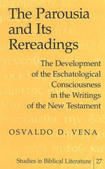 The Parousia and Its Rereadings : The Development of the Eschatological Consciousness in the Writings of the New Testament :  The Development of the Eschatological Consciousness in the Writings of the New Testament - Osvaldo D. Vena