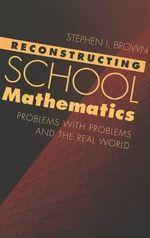 Reconstructing School Mathematics : Problems with Problems and the Real World :  Problems with Problems and the Real World - Stephen I. Brown