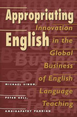Appropriating English : Innovation in the Global Business of English Language Teaching :  Innovation in the Global Business of English Language Teaching - Michael Singh