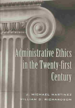 Administrative Ethics in the Twenty-first Century : Teaching Texts in Law and Politics - J. Michael Martinez