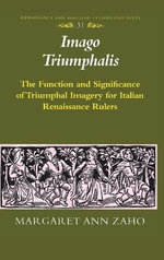 Imago Triumphalis : The Function and Significance of Triumphal Imagery for Italian Renaissance Rulers :  The Function and Significance of Triumphal Imagery for Italian Renaissance Rulers - Margaret Ann Zaho