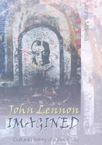 John Lennon Imagined : Cultural History of a Rock Star : Cultural History of a Rock Star - Janne Meakelea