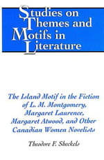 The Island Motif in the Fiction of L. M. Montgomery, Margaret Laurence, Margaret Atwood, and Other Canadian Women Novelists : Studies on Themes and Motifs in Literature - Theodore F. Sheckels