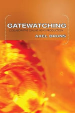Gatewatching : Collaborative Online News Production :  Collaborative Online News Production - Axel Bruns