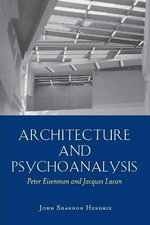 Architecture and Psychoanalysis : Peter Eisenman and Jacques Lacan - John Shannon Hendrix
