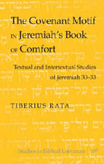 The Covenant Motif in Jeremiah's Book of Comfort : Textual and Intertextual Studies of Jeremiah 30-33 :  Textual and Intertextual Studies of Jeremiah 30-33 - Tiberius Rata
