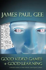 Good Video Games and Good Learning : Collected Essays on Video Games, Learning, and Literacy :  Collected Essays on Video Games, Learning, and Literacy - James Paul Gee