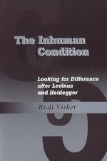 Inhuman Condition : Looking for Difference After Levinas & Heidegger - Rudi Visker