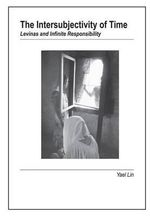 Intersubjectivity of Time : Levinas & Infinite Responsibility - Yael Lin