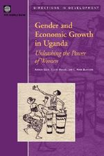Gender and Economic Growth in Uganda : Unleashing the Power of Women - Amanda Ellis