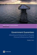 Government Guarantees : Allocating and Valuing Risk in Privately Financed Infrastructure Projects - Timothy Irwin