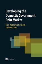 Developing the Domestic Government Debt Market : From Diagnostics to Reform Implementation :  From Diagnostics to Reform Implementation - World Bank Group