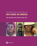 The World Bank's Commitment to HIV/AIDS in Africa : Our Agenda for Action, 2007-2011 - Inc World Book