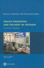 Health Financing and Delivery in Vietnam: Looking Forward :  Looking Forward - World Bank