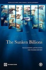 The Sunken Billions : The Economic Justification for Fisheries Reform - Ragnar Arnason