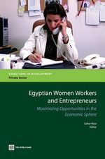Egyptian Women Workers and Entrepreneurs : Maximizing Opportunities in the Economic Sphere