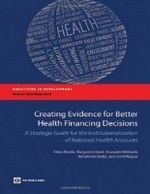 Creating Evidence for Better Health Financing Policy Decisions and Greater Accountability : A Strategic Guide for the Institutionalization of National Health Accounts - Akiko Maeda