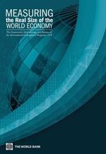 Measuring the Real Size of the World Economy : The Framework, Methodology, and Results of the International Comparison Program (Icp) - World Bank