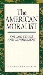 The American Moralist : On Law, Ethics and Government - George Anastaplo