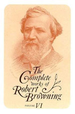 The Complete Works of Robert Browning: v. 6 : With Variant Readings and Annotations - Robert Browning
