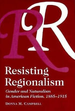Resisting Regionalism : Gender and Naturalism in American Fiction, 1885-1915 - Donna Campbell