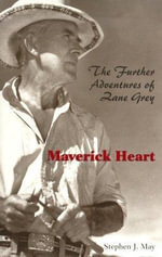Maverick Heart : The Further Adventures of Zane Grey - Stephen J. May