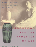 Rookwood and the Industry of Art : Women, Culture and Commerce, 1880-1913 - Nancy E. Owen