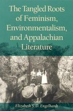 The Tangled Roots of Feminism, Environmentalism and Appalachian Literature - Elizabeth S. D. Engelhardt
