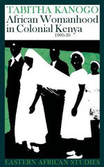 African Womanhood in Colonial Kenya : 1900-1950 - Tabitha Kanogo