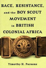 Race,Resistance,and the Boy Scout Movement in British Colonial Africa - Timothy H. Parsons