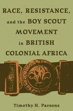 Race,Resistance,and the Boy Scout Movement in British Colonial Africa :  In British Colonial Africa - Timothy H. Parsons