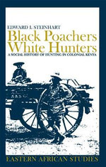 Black Poachers, White Hunters : A Social History of Hunting in Colonial Kenya - Edward I Steinhart