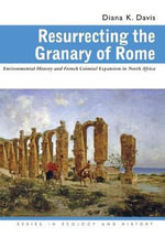 Resurrecting the Granary of Rome : Environmental History and French Colonial Expansion in North Africa - Diana K. Davis