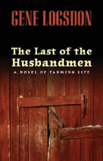 The Last of the Husbandmen : A Novel of Farming Life - Gene Logsdon