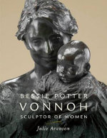 Bessie Potter Vonnoh : Sculptor of Women - Julie Aronson