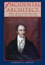 Incidental Architect : William Thornton and the Cultural Life of Early Washington, D.C., 1794-1828 - Gordon S. Brown