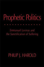 Prophetic Politics : Emmanuel Levinas and the Sanctification of Suffering - Philip J. Harold