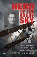 Hero of the Angry Sky : The World War I Diary and Letters of David S. Ingalls, America's First Naval Ace - Geoffrey L. Rossano