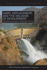 Dams, Displacement and the Delusion of Development : Cahora Bassa and Its Legacies in Mozambique, 1965-2007 - Allen Isaacman