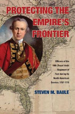Protecting the Empire's Frontier : Officers of the 18th (Royal Irish) Regiment of Foot During its North American Service, 1767-1776 - Steven M. Baule