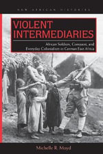 Violent Intermediaries : African Soldiers, Conquest, and Everyday Colonialism in German East Africa - Michelle R. Moyd