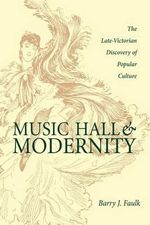 Music Hall and Modernity : Late Victorian Discovery of Popular Culture - Barry J. Faulk