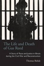 The Life and Death of Gus Reed : A Story of Race and Justice in Illinois During the Civil War and Reconstruction - Thomas Bahde