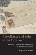 Surveillance and Spies in the Civil War : Exposing Confederate Conspiracies in America's Heartland - Stephen E. Towne